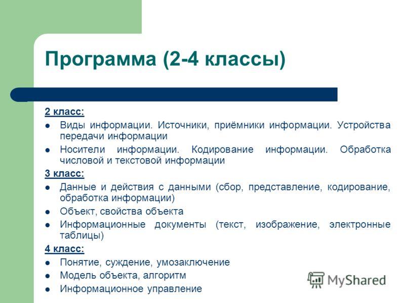 Программа (2-4 классы) 2 класс: Виды информации. Источники, приёмники информации. Устройства передачи информации Носители информации. Кодирование информации. Обработка числовой и текстовой информации 3 класс: Данные и действия с данными (сбор, предст