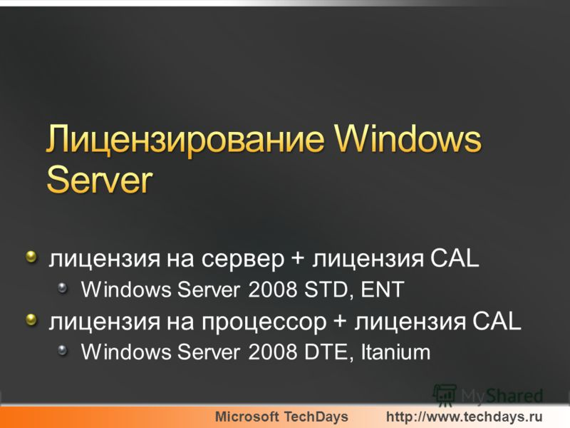 Microsoft TechDayshttp://www.techdays.ru лицензия на сервер + лицензия CAL Windows Server 2008 STD, ENT лицензия на процессор + лицензия CAL Windows Server 2008 DTE, Itanium