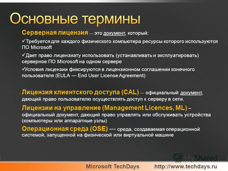 Microsoft TechDayshttp://www.techdays.ru Серверная лицензия это документ, который: Требуется для каждого физического компьютера ресурсы которого используются ПО Microsoft Дает право лицензиату использовать (устанавливать и эксплуатировать) серверное