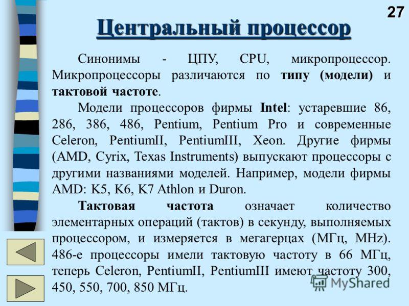 27 Центральный процессор Синонимы - ЦПУ, CPU, микропроцессор. Микропроцессоры различаются по типу (модели) и тактовой частоте. Модели процессоров фирмы Intel: устаревшие 86, 286, 386, 486, Pentium, Pentium Pro и современные Celeron, PentiumII, Pentiu