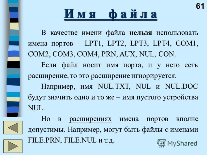 61 И м я ф а й л а В качестве имени файла нельзя использовать имена портов – LPT1, LPT2, LPT3, LPT4, COM1, COM2, COM3, COM4, PRN, AUX, NUL, CON. Если файл носит имя порта, и у него есть расширение, то это расширение игнорируется. Например, имя NUL.TX