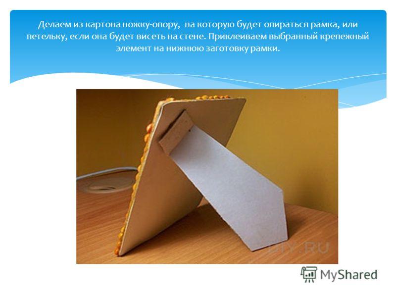 Делаем из картона ножку-опору, на которую будет опираться рамка, или петельку, если она будет висеть на стене. Приклеиваем выбранный крепежный элемент на нижнюю заготовку рамки.