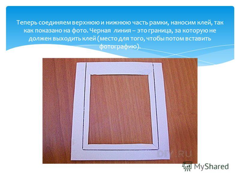 Теперь соединяем верхнюю и нижнюю часть рамки, наносим клей, так как показано на фото. Черная линия – это граница, за которую не должен выходить клей (место для того, чтобы потом вставить фотографию).
