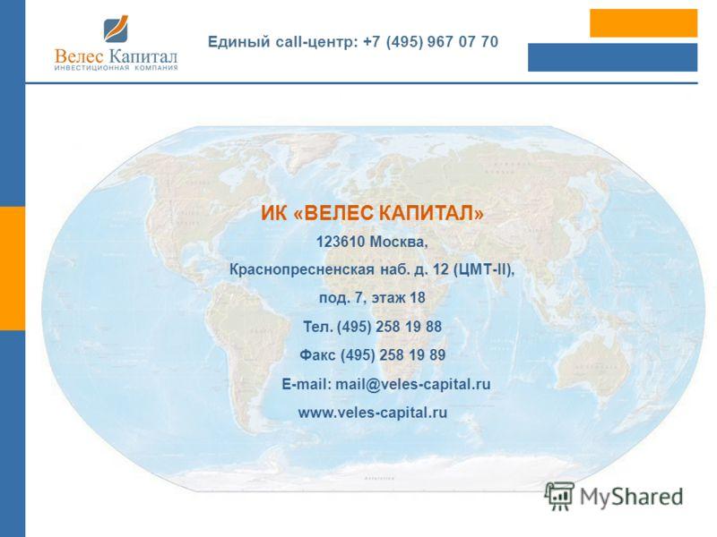 ИК «ВЕЛЕС КАПИТАЛ» 123610 Москва, Краснопресненская наб. д. 12 (ЦМТ-II), под. 7, этаж 18 Тел. (495) 258 19 88 Факс (495) 258 19 89 E-mail: mail@veles-capital.ru www.veles-capital.ru Единый call-центр: +7 (495) 967 07 70
