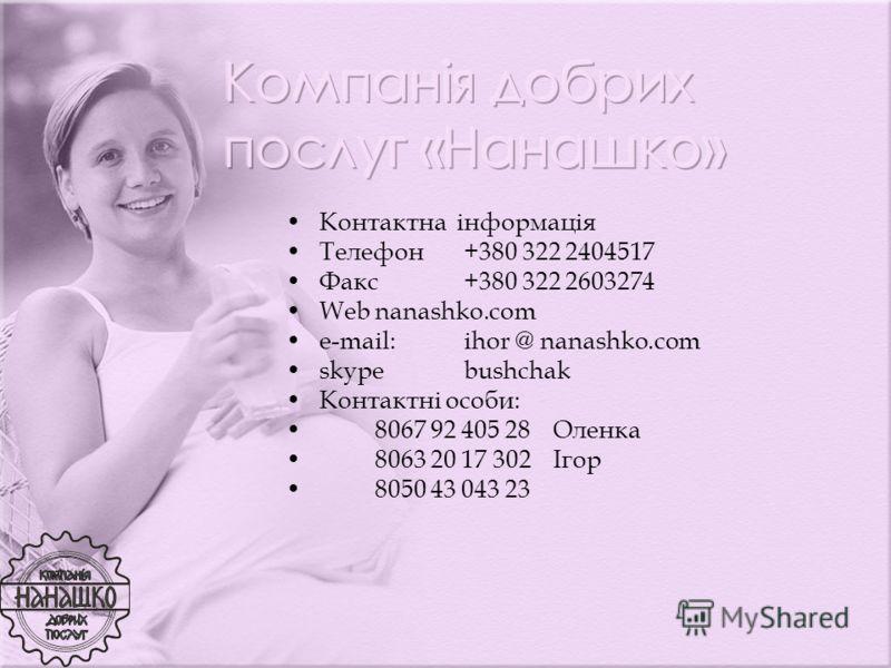 Контактна інформація Телефон +380 322 2404517 Факс +380 322 2603274 Webnanashko.com e-mail:ihor @ nanashko.com skypebushchak Контактні особи: 8067 92 405 28Оленка 8063 20 17 302Ігор 8050 43 043 23