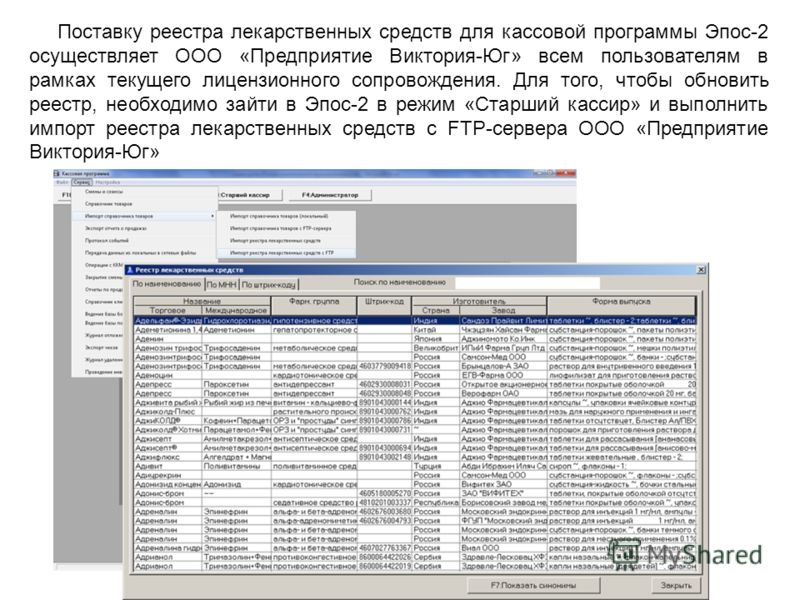 Поставку реестра лекарственных средств для кассовой программы Эпос-2 осуществляет ООО «Предприятие Виктория-Юг» всем пользователям в рамках текущего лицензионного сопровождения. Для того, чтобы обновить реестр, необходимо зайти в Эпос-2 в режим «Стар