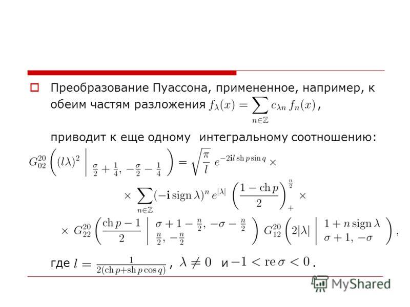 Преобразование Пуассона, примененное, например, к обеим частям разложения, приводит к еще одному интегральному соотношению: где, и.