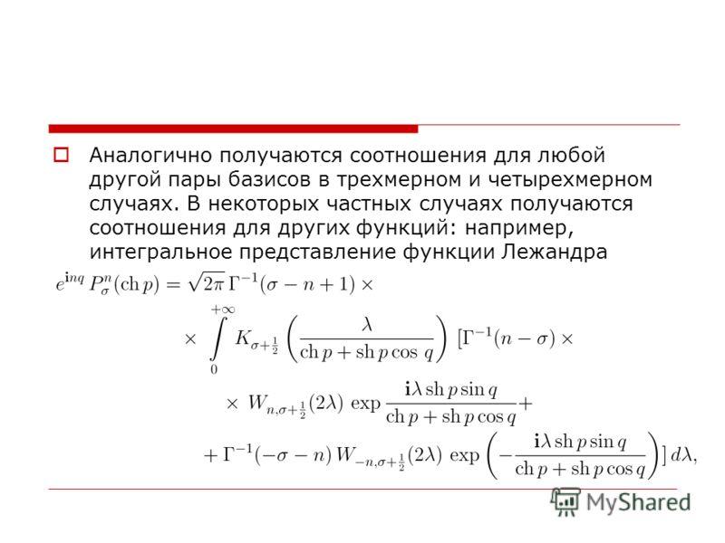 Аналогично получаются соотношения для любой другой пары базисов в трехмерном и четырехмерном случаях. В некоторых частных случаях получаются соотношения для других функций: например, интегральное представление функции Лежандра