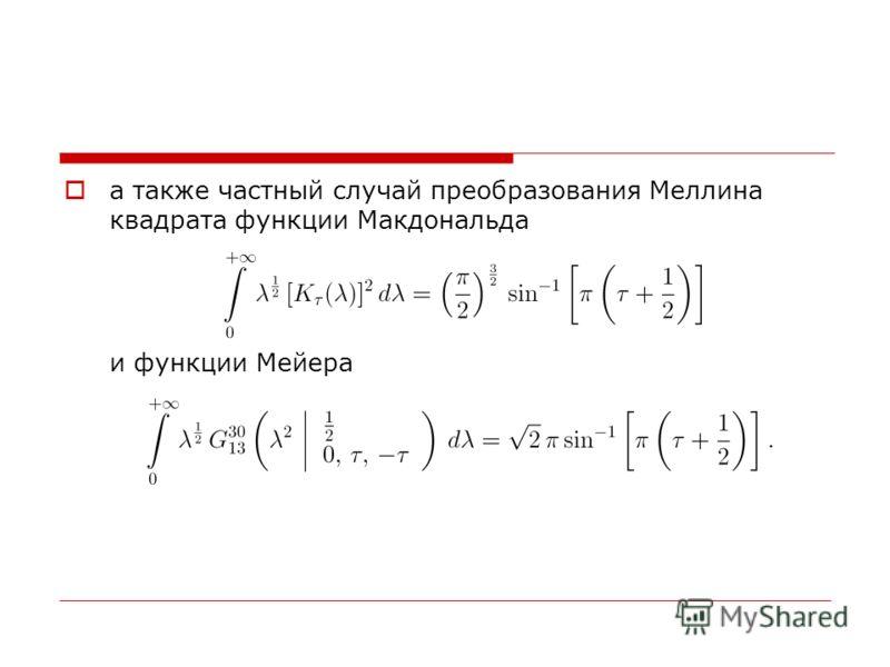 а также частный случай преобразования Меллина квадрата функции Макдональда и функции Мейера