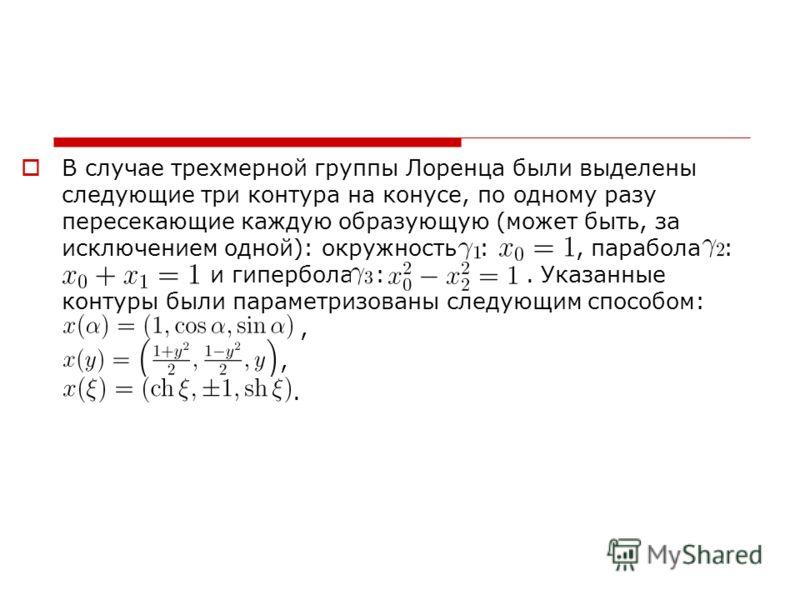 В случае трехмерной группы Лоренца были выделены следующие три контура на конусе, по одному разу пересекающие каждую образующую (может быть, за исключением одной): окружность :, парабола : и гипербола :. Указанные контуры были параметризованы следующ