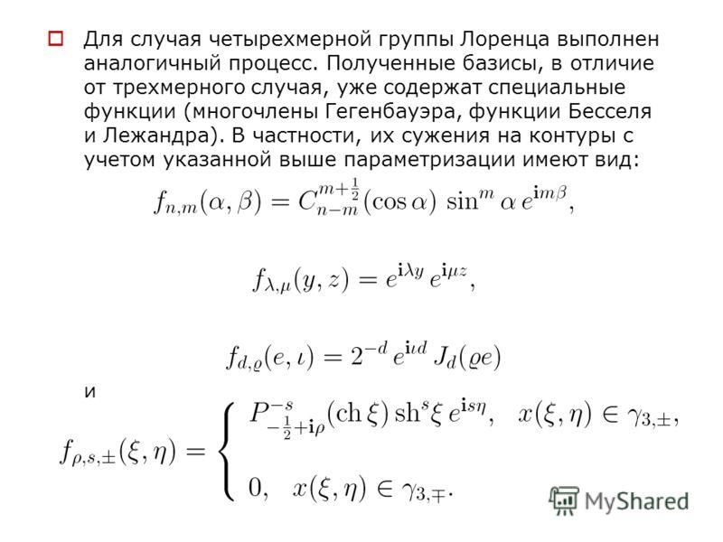 Для случая четырехмерной группы Лоренца выполнен аналогичный процесс. Полученные базисы, в отличие от трехмерного случая, уже содержат специальные функции (многочлены Гегенбауэра, функции Бесселя и Лежандра). В частности, их сужения на контуры с учет