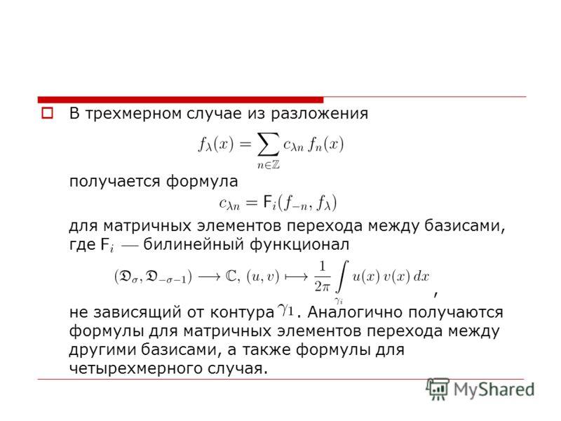 В трехмерном случае из разложения получается формула для матричных элементов перехода между базисами, где билинейный функционал, не зависящий от контура. Аналогично получаются формулы для матричных элементов перехода между другими базисами, а также ф