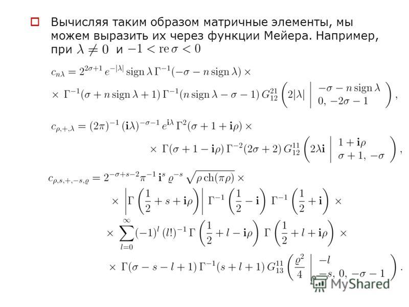 Вычисляя таким образом матричные элементы, мы можем выразить их через функции Мейера. Например, при и