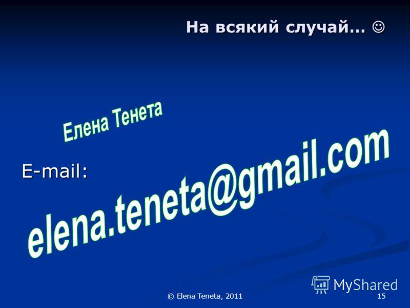 15© Elena Teneta, 2011 На всякий случай… На всякий случай… E-mail: