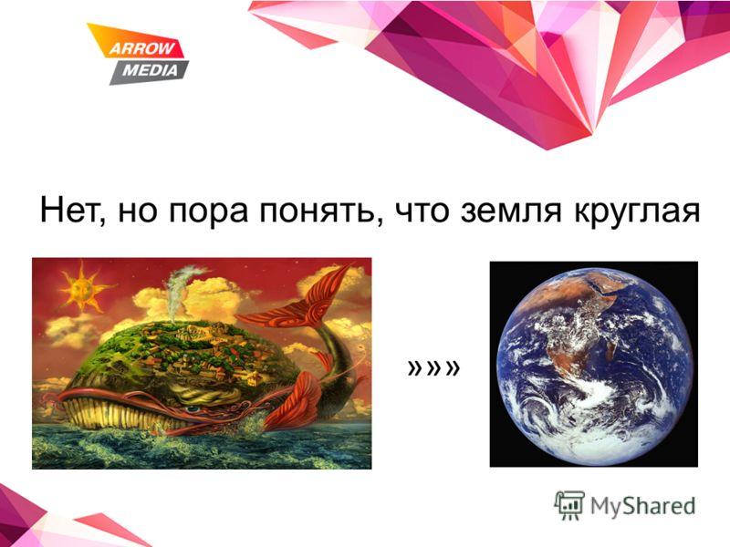 Нет, но пора понять, что земля круглая »»»