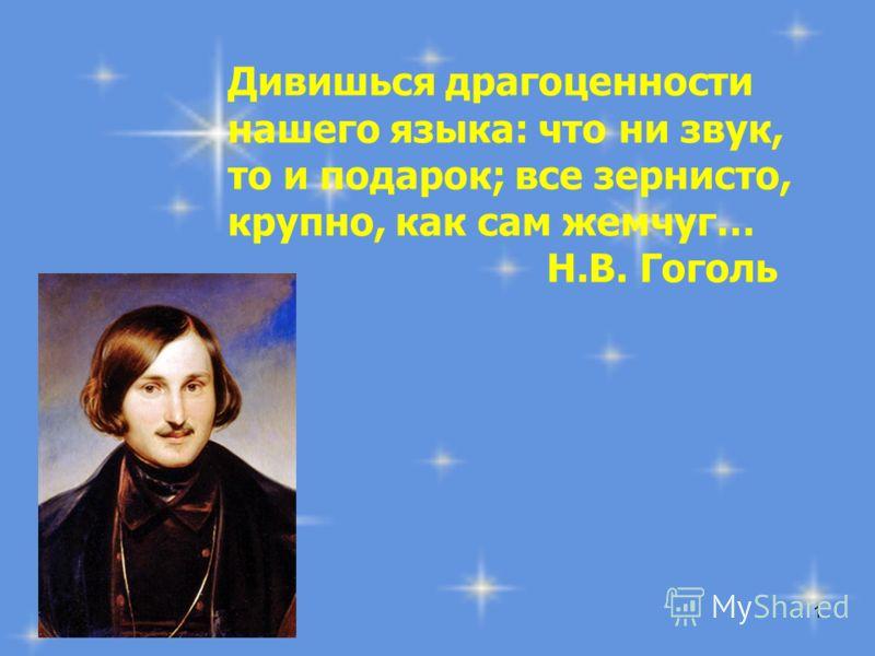1 Дивишься драгоценности нашего языка: что ни звук, то и подарок; все зернисто, крупно, как сам жемчуг… Н.В. Гоголь