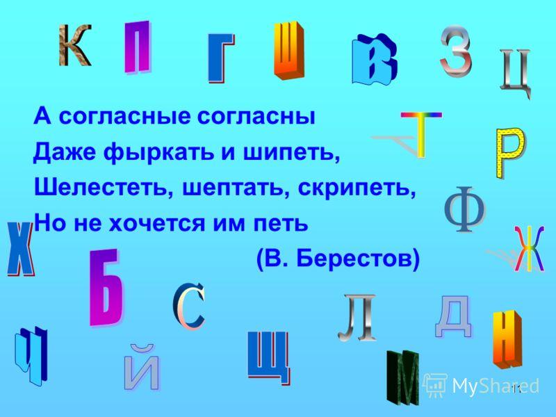 11 А согласные согласны Даже фыркать и шипеть, Шелестеть, шептать, скрипеть, Но не хочется им петь (В. Берестов)