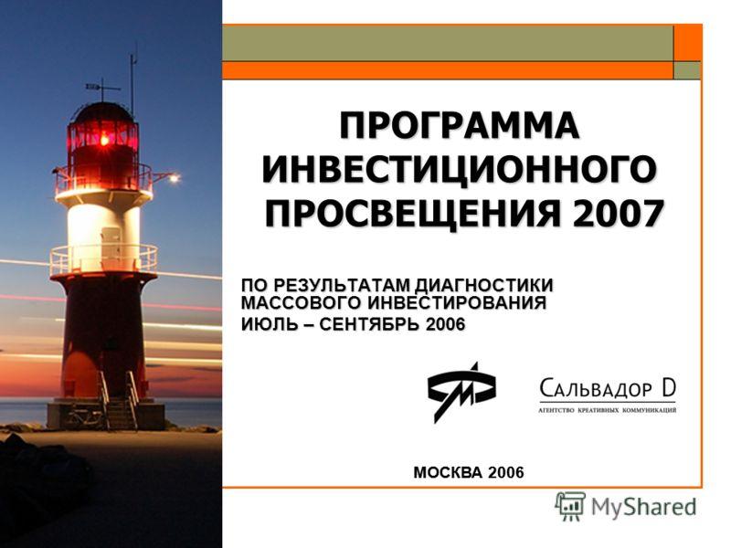 ПРОГРАММА ИНВЕСТИЦИОННОГО ПРОСВЕЩЕНИЯ 2007 МОСКВА 2006 ПО РЕЗУЛЬТАТАМ ДИАГНОСТИКИ МАССОВОГО ИНВЕСТИРОВАНИЯ ИЮЛЬ – СЕНТЯБРЬ 2006 МОСКВА 2006