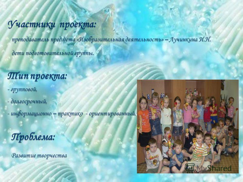 Участники проекта: преподаватель предмета «Изобразительная деятельность» – Лучинкина И.Н. преподаватель предмета «Изобразительная деятельность» – Лучинкина И.Н. дети подготовительной группы. дети подготовительной группы. Тип проекта: - групповой, - д