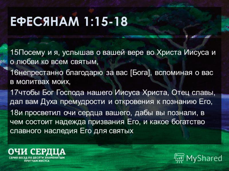 ЕФЕСЯНАМ 1:15-18 15Посему и я, услышав о вашей вере во Христа Иисуса и о любви ко всем святым, 16непрестанно благодарю за вас [Бога], вспоминая о вас в молитвах моих, 17чтобы Бог Господа нашего Иисуса Христа, Отец славы, дал вам Духа премудрости и от