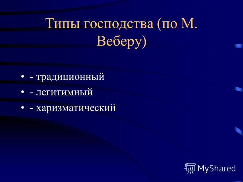 Типы господства (по М. Веберу) - традиционный - легитимный - харизматический