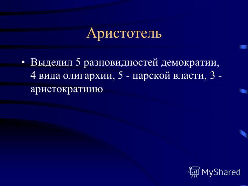 Аристотель Выделил 5 разновидностей демократии, 4 вида олигархии, 5 - царской власти, 3 - аристократиию