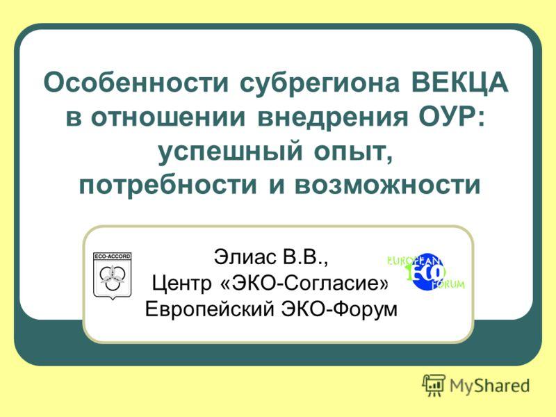 Особенности субрегиона ВЕКЦА в отношении внедрения ОУР: успешный опыт, потребности и возможности Элиас В.В., Центр «ЭКО-Согласие» Европейский ЭКО-Форум