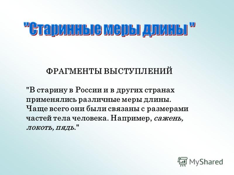 ФРАГМЕНТЫ ВЫСТУПЛЕНИЙ В старину в России и в других странах применялись различные меры длины. Чаще всего они были связаны с размерами частей тела человека. Например, сажень, локоть, пядь.