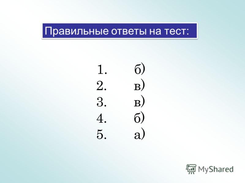 Правильные ответы на тест: 1. б) 2. в) 3. в) 4. б) 5. а)