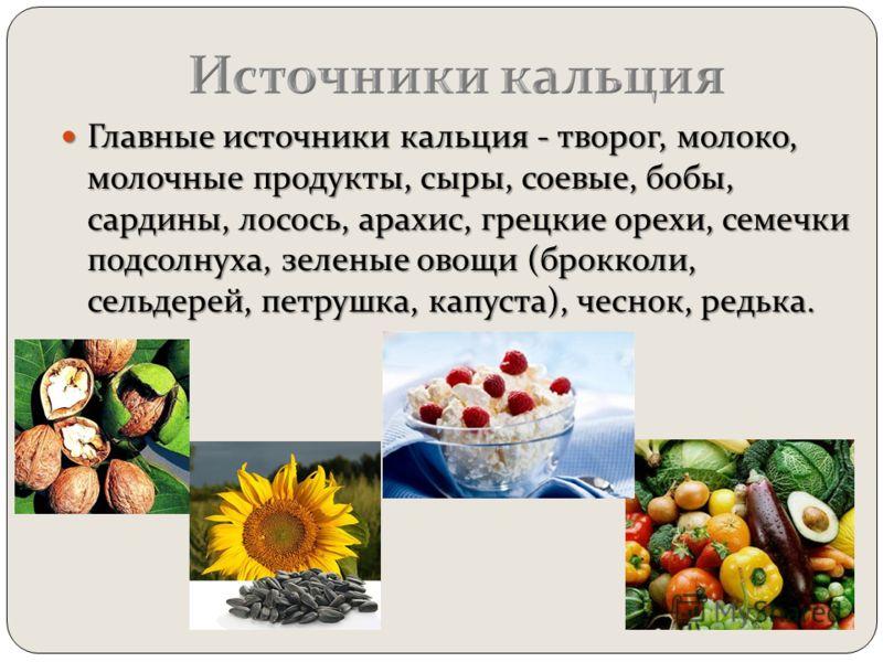 Главные источники кальция - творог, молоко, молочные продукты, сыры, соевые, бобы, сардины, лосось, арахис, грецкие орехи, семечки подсолнуха, зеленые овощи (брокколи, сельдерей, петрушка, капуста), чеснок, редька. Главные источники кальция - творог,