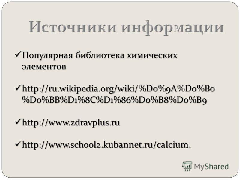 Популярная библиотека химических элементов Популярная библиотека химических элементов http://ru.wikipedia.org/wiki/%D0%9A%D0%B0 %D0%BB%D1%8C%D1%86%D0%B8%D0%B9 http://ru.wikipedia.org/wiki/%D0%9A%D0%B0 %D0%BB%D1%8C%D1%86%D0%B8%D0%B9 http://www.zdravpl