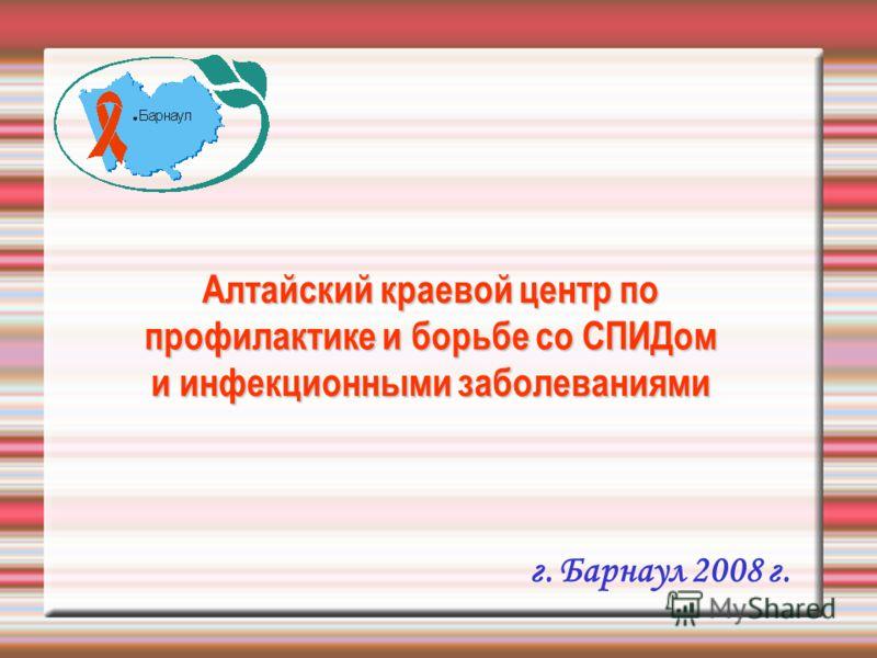 Алтайский краевой центр по профилактике и борьбе со СПИДом и инфекционными заболеваниями г. Барнаул 2008 г.
