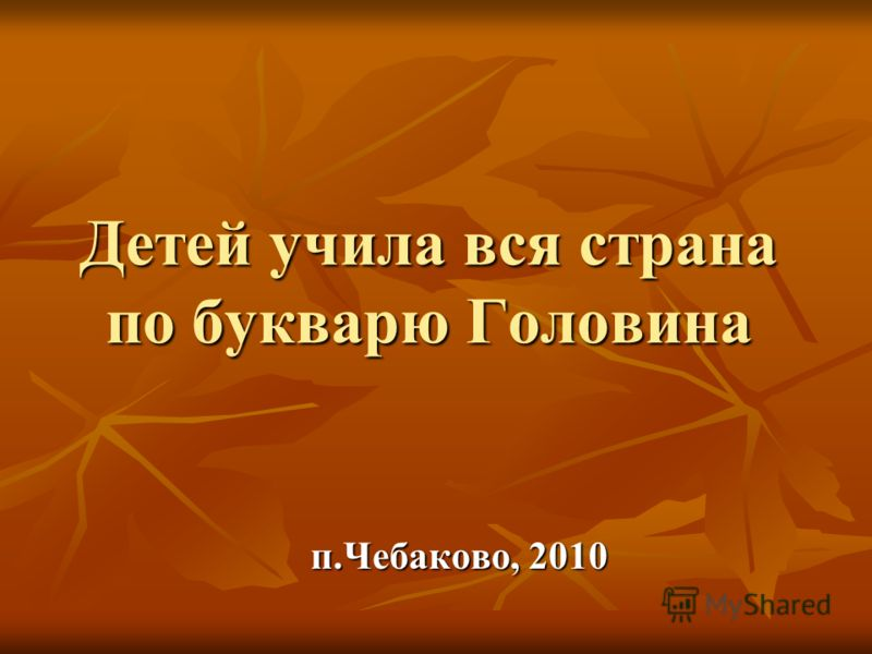 Детей учила вся страна по букварю Головина п.Чебаково, 2010
