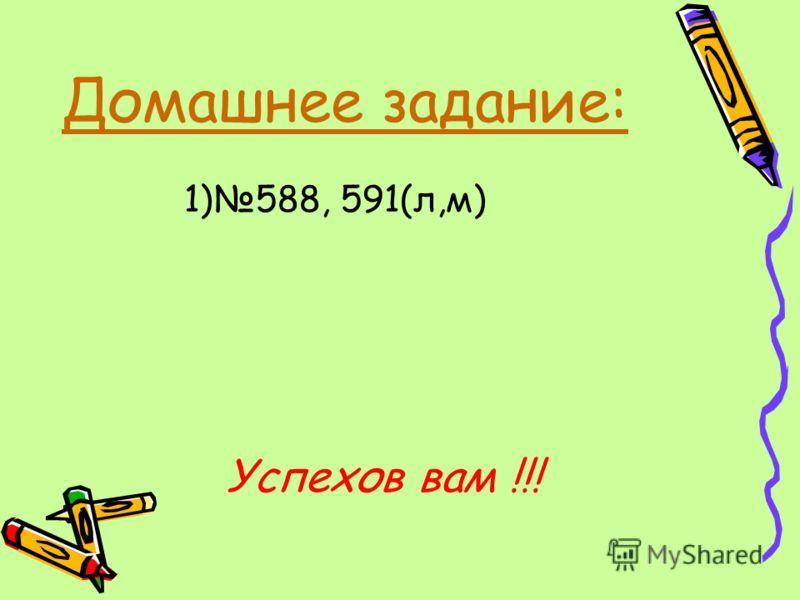 Домашнее задание: 1)588, 591(л,м) Успехов вам !!!