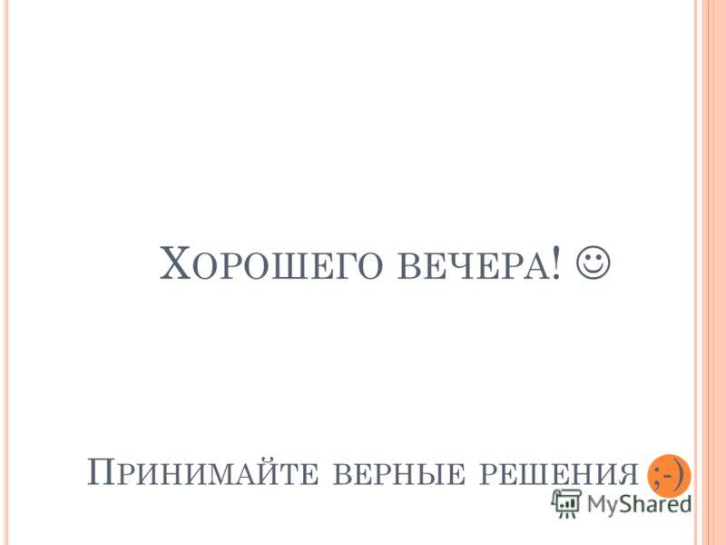 Х ОРОШЕГО ВЕЧЕРА ! П РИНИМАЙТЕ ВЕРНЫЕ РЕШЕНИЯ ;-)