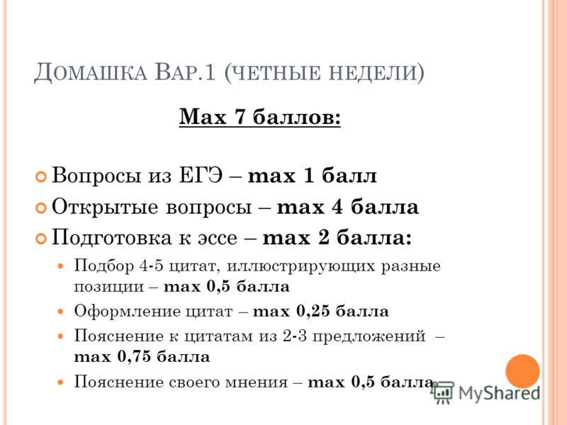 Д ОМАШКА В АР.1 ( ЧЕТНЫЕ НЕДЕЛИ ) Мax 7 баллов: Вопросы из ЕГЭ – max 1 балл Открытые вопросы – max 4 балла Подготовка к эссе – max 2 балла: Подбор 4-5 цитат, иллюстрирующих разные позиции – max 0,5 балла Оформление цитат – max 0,25 балла Пояснение к