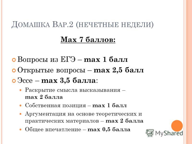 Д ОМАШКА В АР.2 ( НЕЧЕТНЫЕ НЕДЕЛИ ) Мax 7 баллов: Вопросы из ЕГЭ – max 1 балл Открытые вопросы – max 2,5 балл Эссе – max 3,5 балла : Раскрытие смысла высказывания – max 2 балла Собственная позиция – max 1 балл Аргументация на основе теоретических и п