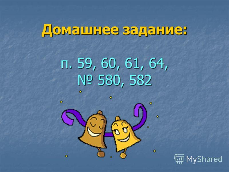 Домашнее задание: п. 59, 60, 61, 64, 580, 582