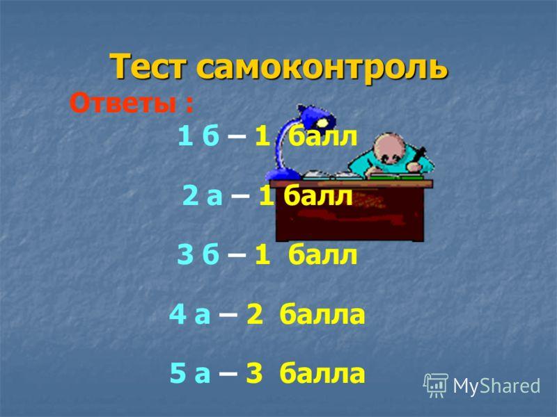 Тест самоконтроль Ответы : 1 б – 1 балл 2 а – 1 балл 3 б – 1 балл 4 а – 2 балла 5 а – 3 балла