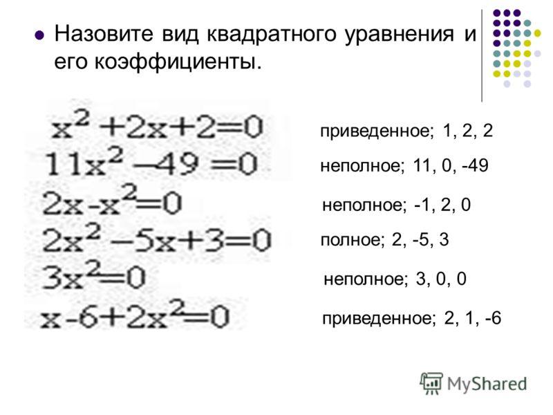 Назовите вид квадратного уравнения и его коэффициенты. приведенное; 1, 2, 2 неполное; 11, 0, -49 неполное; -1, 2, 0 полное; 2, -5, 3 неполное; 3, 0, 0 приведенное; 2, 1, -6