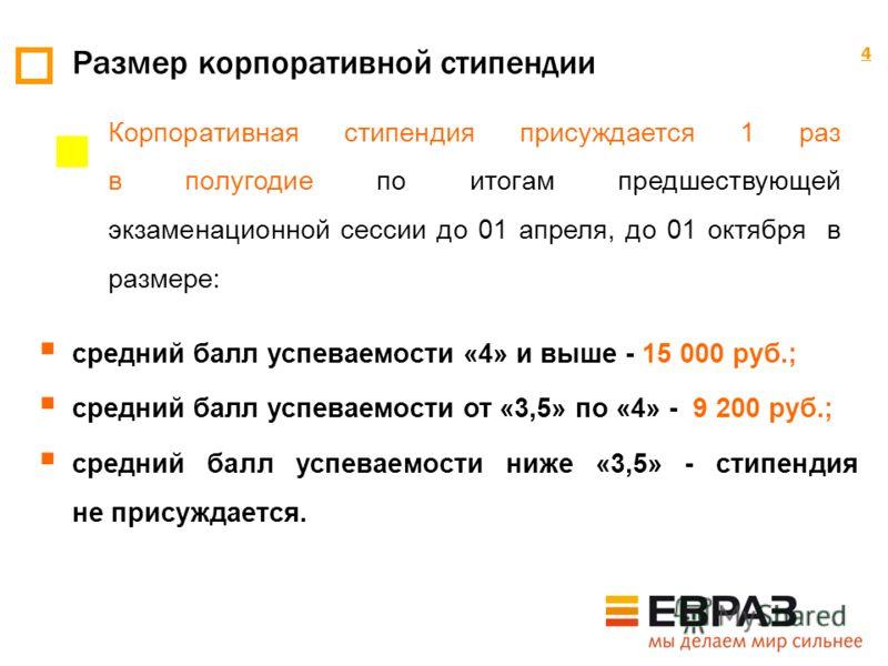 4 Размер корпоративной стипендии 4 средний балл успеваемости «4» и выше - 15 000 руб.; средний балл успеваемости от «3,5» по «4» - 9 200 руб.; средний балл успеваемости ниже «3,5» - стипендия не присуждается. Корпоративная стипендия присуждается 1 ра