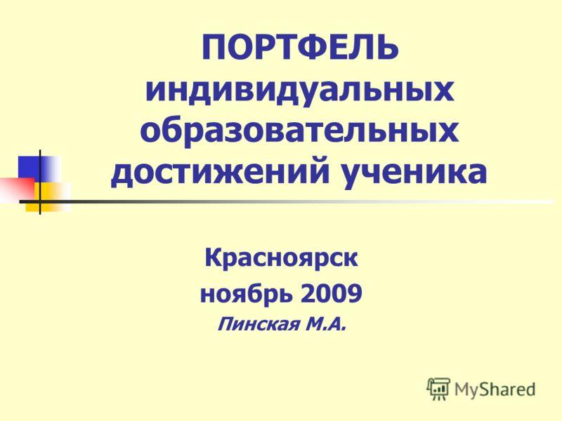 ПОРТФЕЛЬ индивидуальных образовательных достижений ученика Красноярск ноябрь 2009 Пинская М.А.