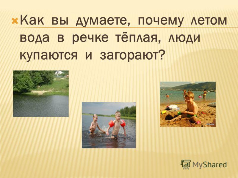 Как вы думаете, почему летом вода в речке тёплая, люди купаются и загорают?