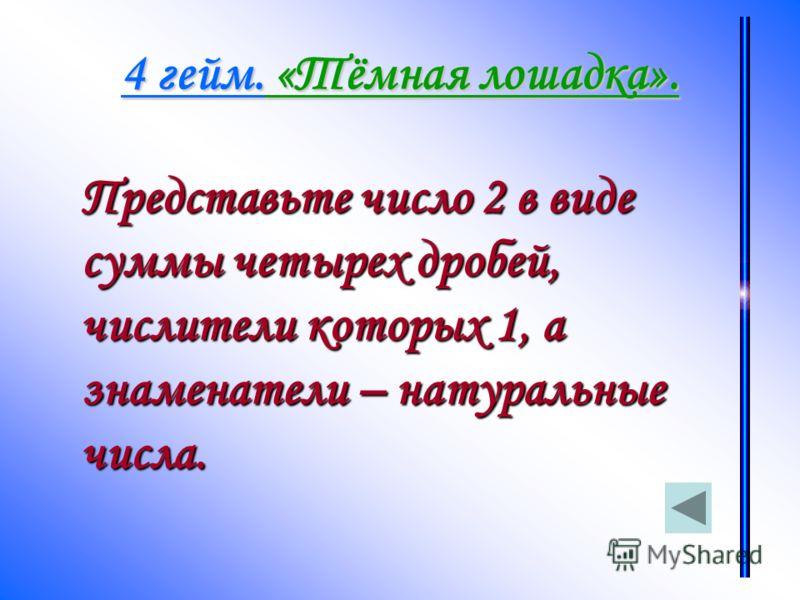 Представьте число 2 в виде суммы четырех дробей, числители которых 1, а знаменатели – натуральные числа.