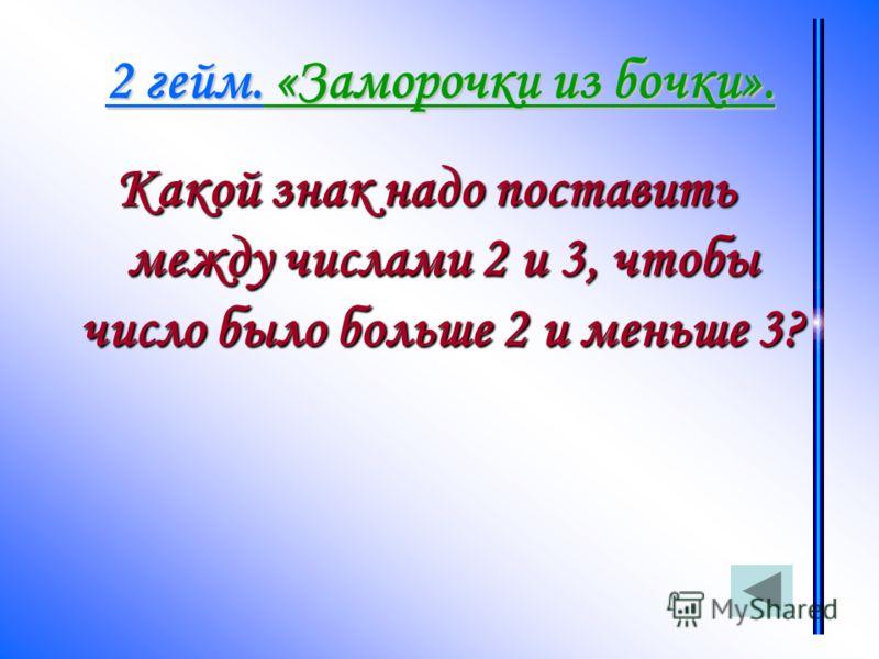 2 гейм. «Заморочки из бочки». Какой знак надо поставить между числами 2 и 3, чтобы число было больше 2 и меньше 3?