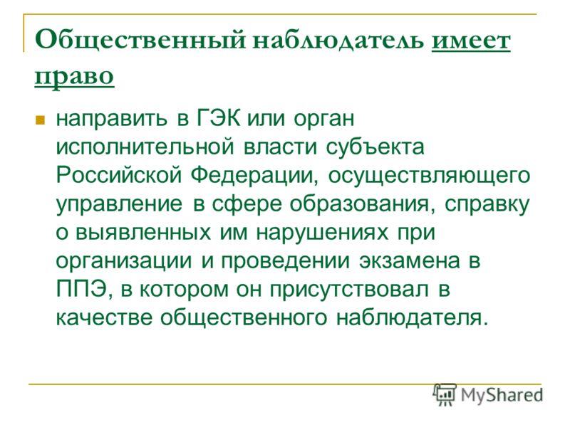 Общественный наблюдатель имеет право направить в ГЭК или орган исполнительной власти субъекта Российской Федерации, осуществляющего управление в сфере образования, справку о выявленных им нарушениях при организации и проведении экзамена в ППЭ, в кото