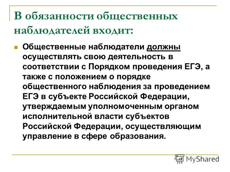 В обязанности общественных наблюдателей входит: Общественные наблюдатели должны осуществлять свою деятельность в соответствии с Порядком проведения ЕГЭ, а также с положением о порядке общественного наблюдения за проведением ЕГЭ в субъекте Российской
