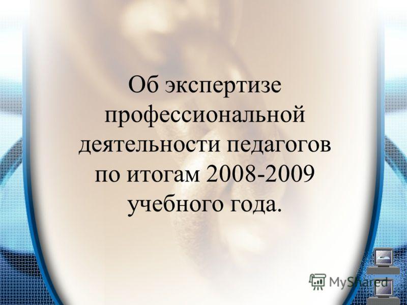 Об экспертизе профессиональной деятельности педагогов по итогам 2008-2009 учебного года.