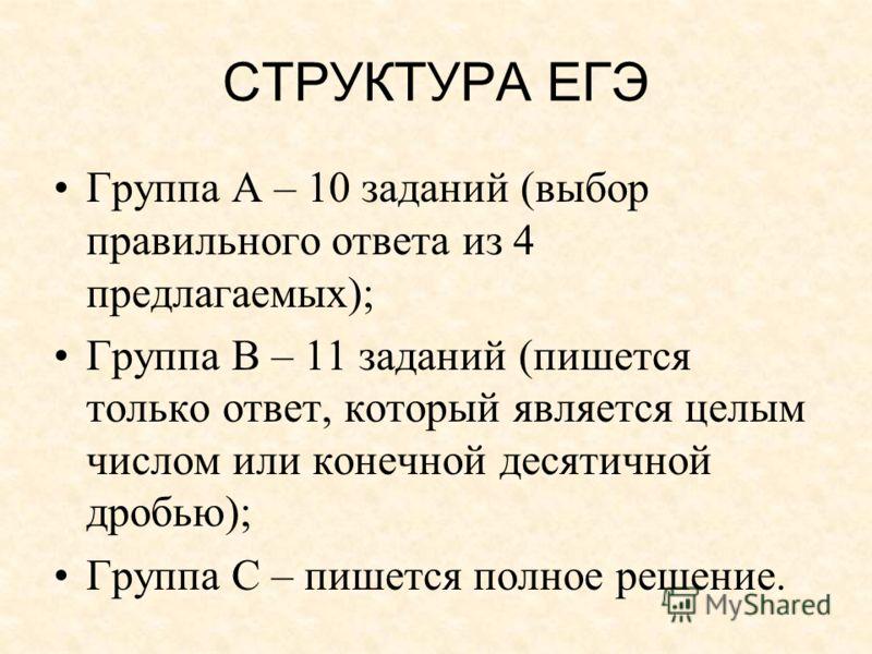 СТРУКТУРА ЕГЭ Группа А – 10 заданий (выбор правильного ответа из 4 предлагаемых); Группа В – 11 заданий (пишется только ответ, который является целым числом или конечной десятичной дробью); Группа С – пишется полное решение.