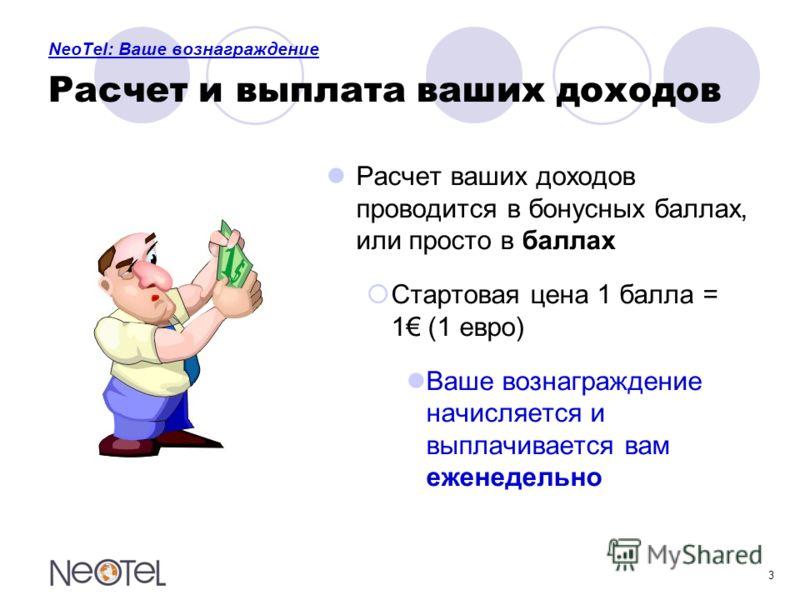 3 NeoTel: Ваше вознаграждение Расчет и выплата ваших доходов Расчет ваших доходов проводится в бонусных баллах, или просто в баллах Стартовая цена 1 балла = 1 (1 евро) Ваше вознаграждение начисляется и выплачивается вам еженедельно